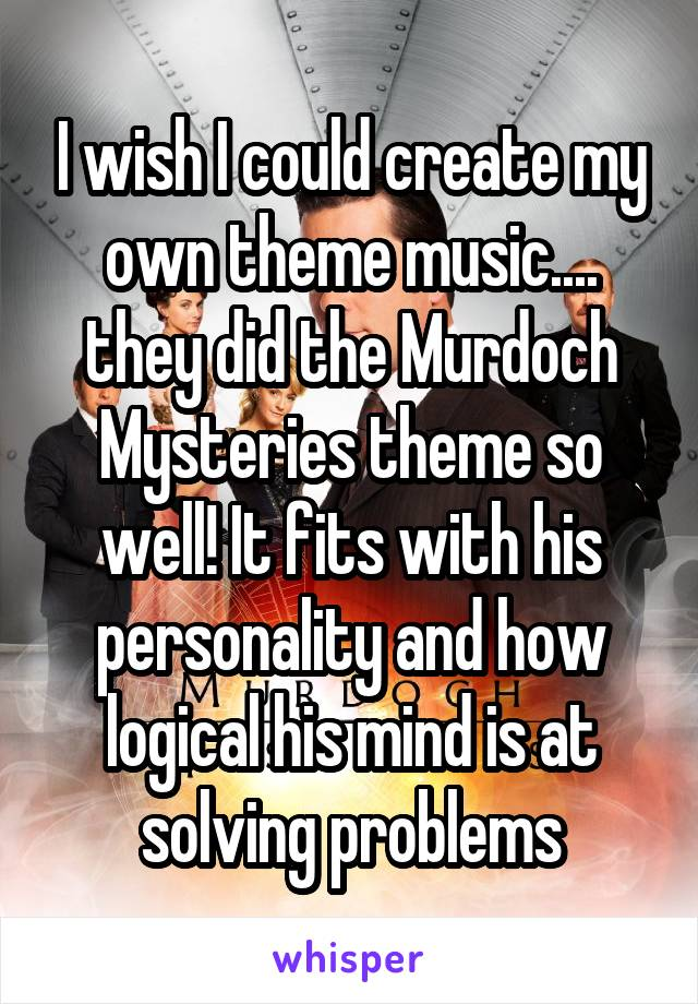 I wish I could create my own theme music.... they did the Murdoch Mysteries theme so well! It fits with his personality and how logical his mind is at solving problems