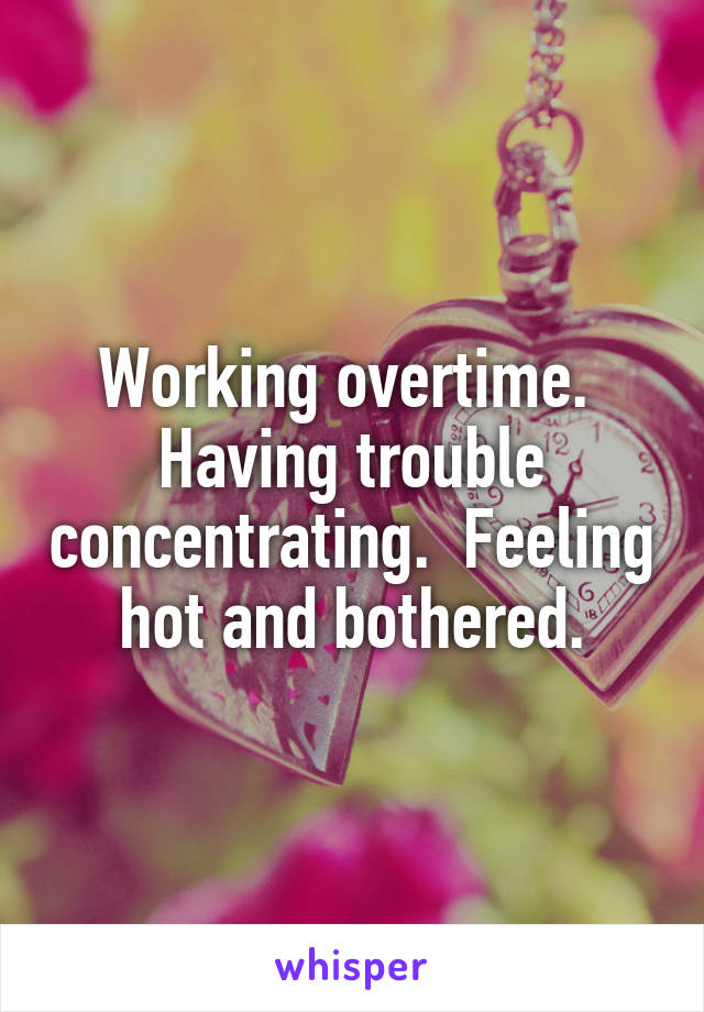Working overtime.  Having trouble concentrating.  Feeling hot and bothered.