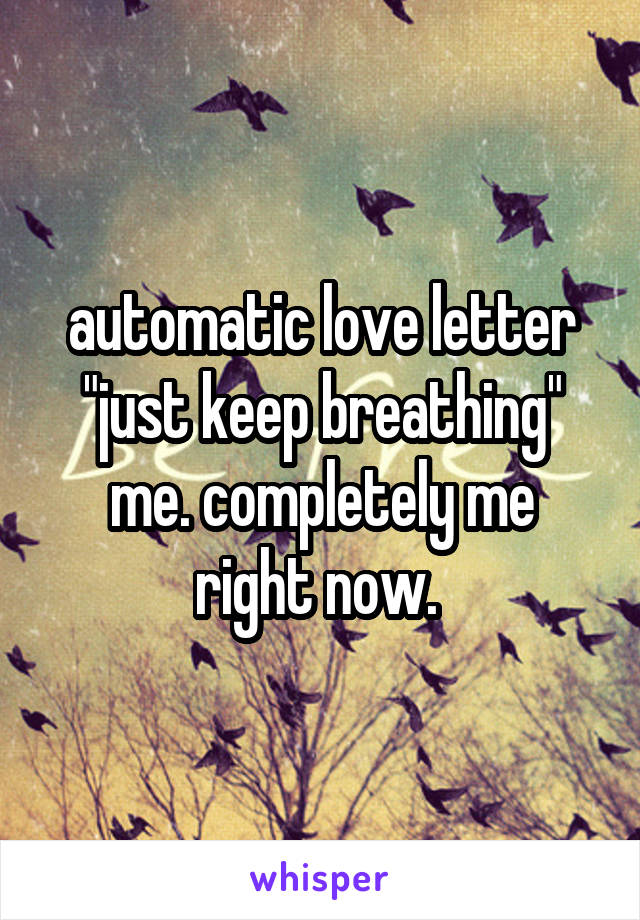 """automatic love letter """"just keep breathing"""" me. completely me right now."""