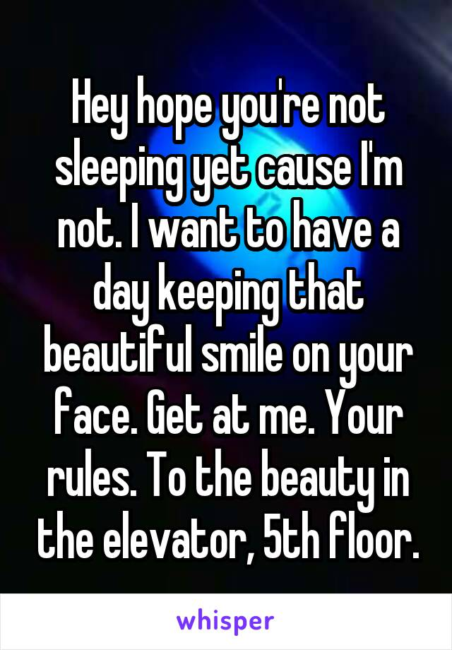 Hey hope you're not sleeping yet cause I'm not. I want to have a day keeping that beautiful smile on your face. Get at me. Your rules. To the beauty in the elevator, 5th floor.