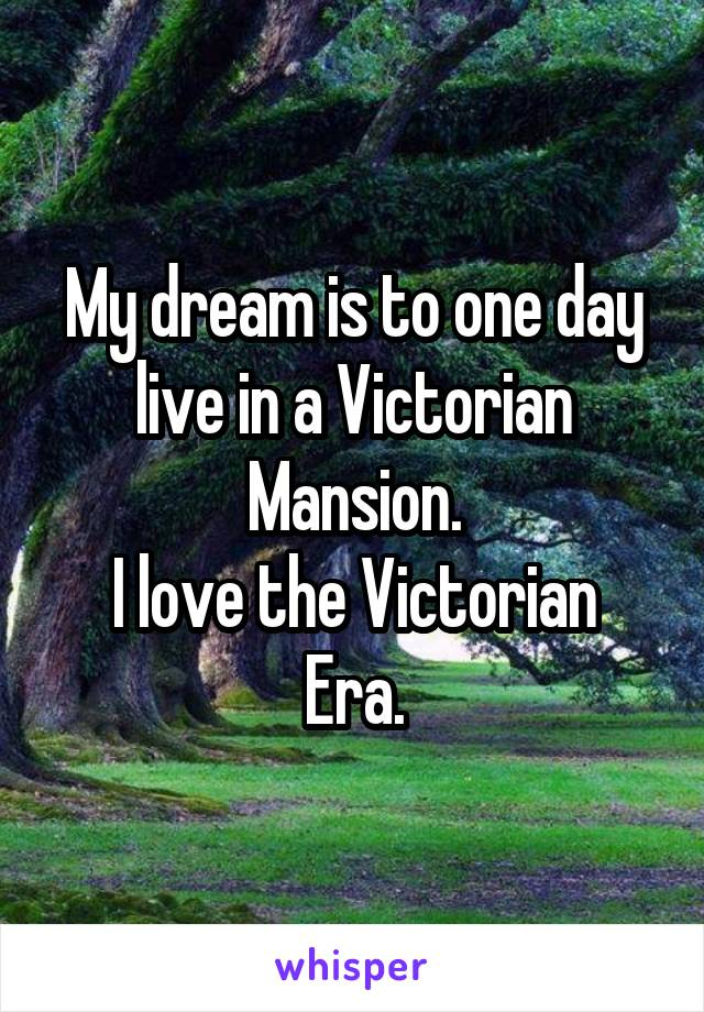 My dream is to one day live in a Victorian Mansion. I love the Victorian Era.