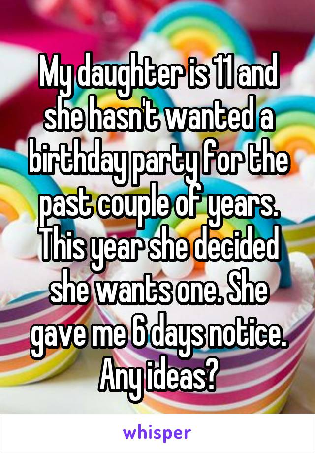 My daughter is 11 and she hasn't wanted a birthday party for the past couple of years. This year she decided she wants one. She gave me 6 days notice. Any ideas?