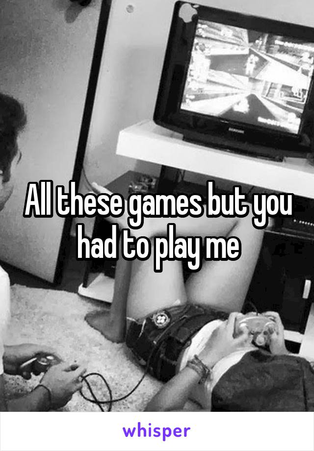 All these games but you had to play me
