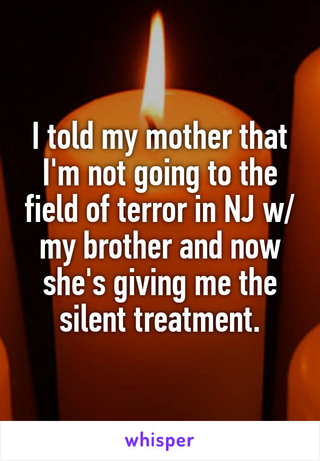 I told my mother that I'm not going to the field of terror in NJ w/ my brother and now she's giving me the silent treatment.