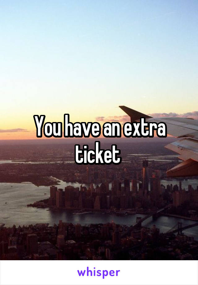 You have an extra ticket