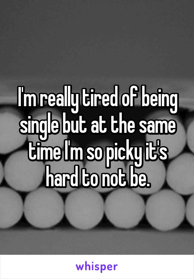 I'm really tired of being single but at the same time I'm so picky it's hard to not be.