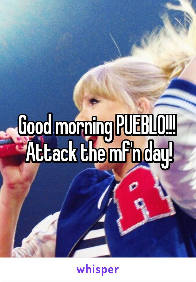Good morning PUEBLO!!!  Attack the mf'n day!