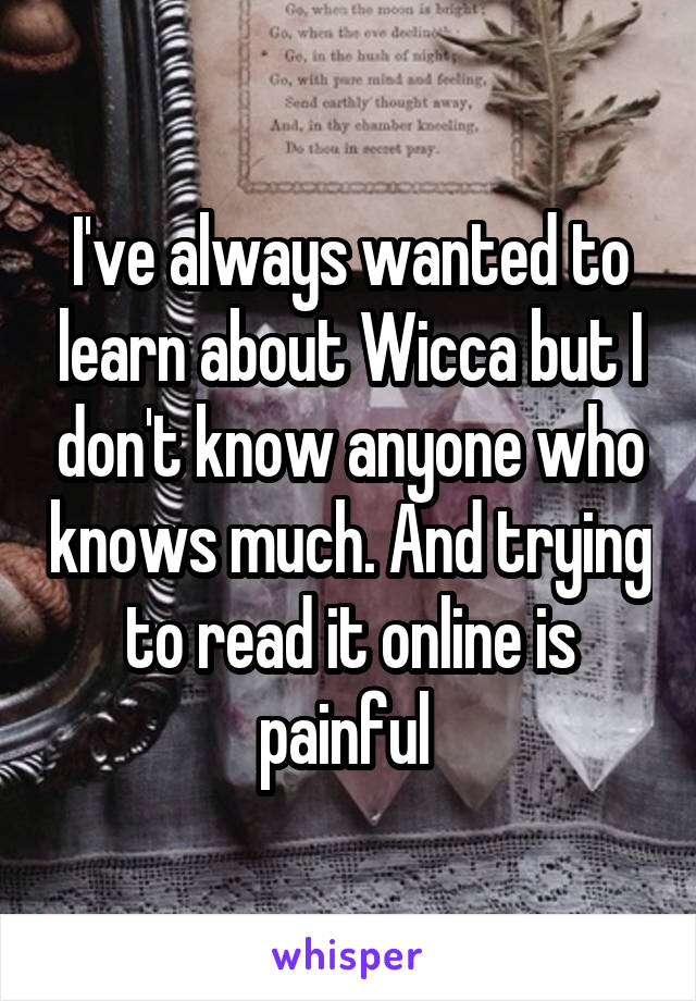 I've always wanted to learn about Wicca but I don't know anyone who knows much. And trying to read it online is painful