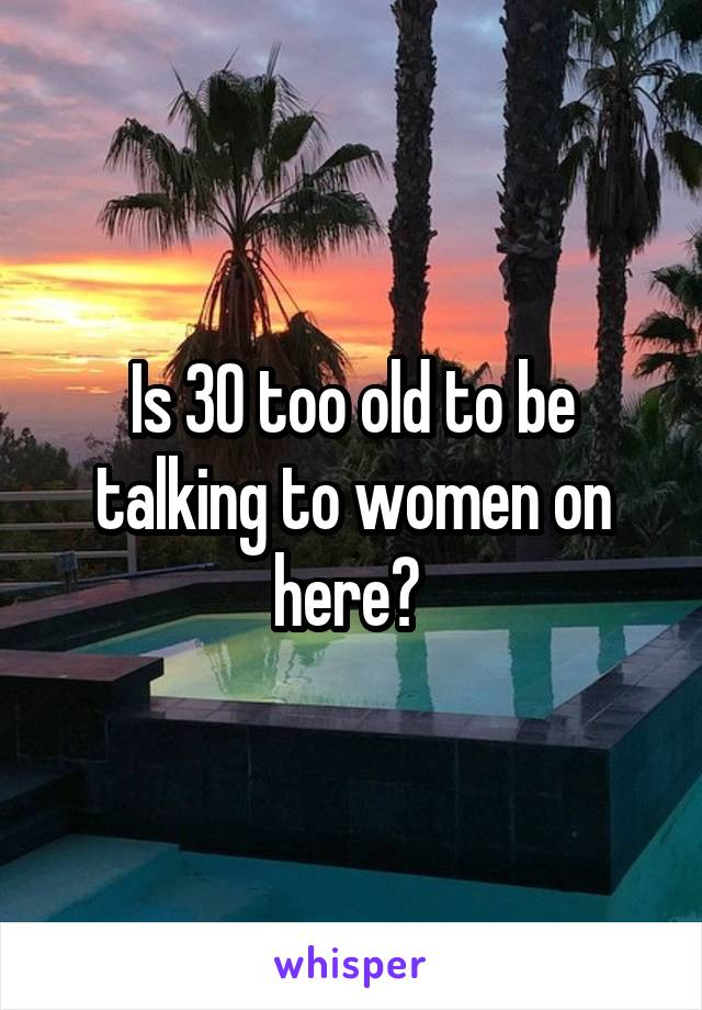 Is 30 too old to be talking to women on here?