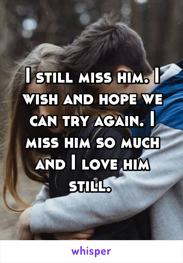 I still miss him. I wish and hope we can try again. I miss him so much and I love him still.