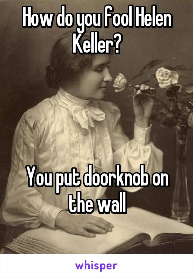 How do you fool Helen Keller?     You put doorknob on the wall