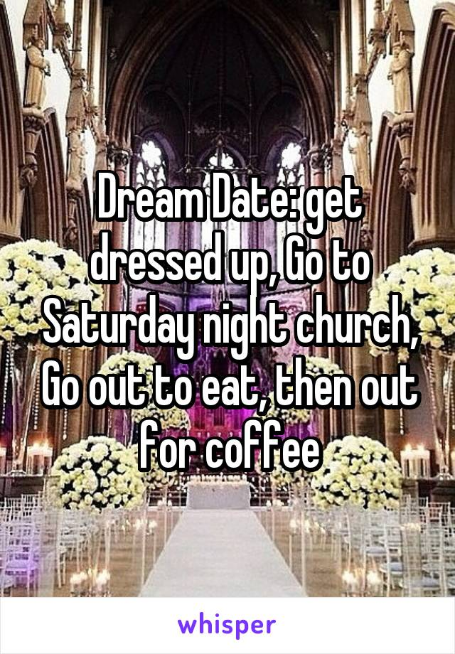 Dream Date: get dressed up, Go to Saturday night church, Go out to eat, then out for coffee