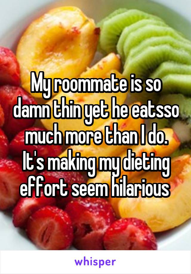 My roommate is so damn thin yet he eatsso much more than I do. It's making my dieting effort seem hilarious