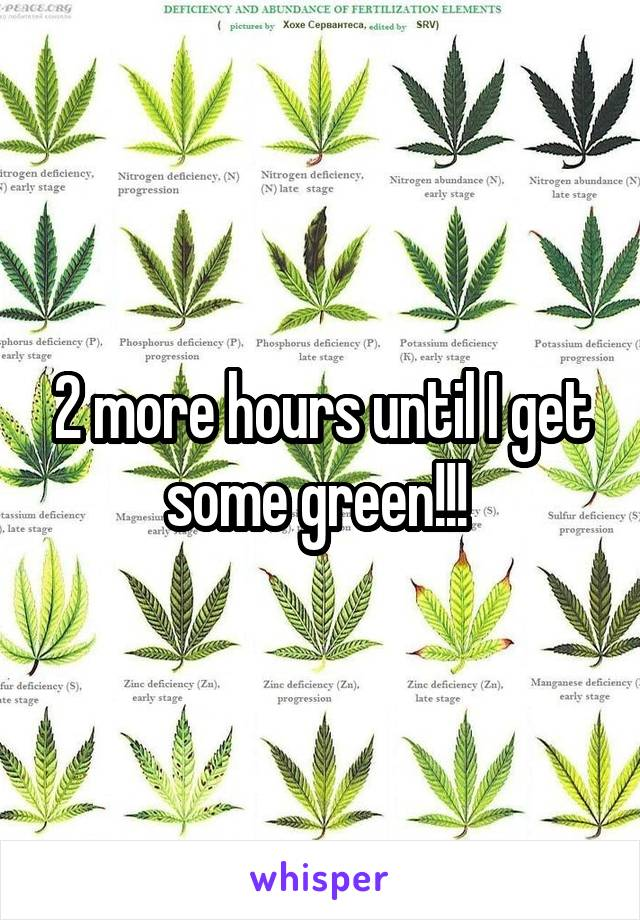 2 more hours until I get some green!!!