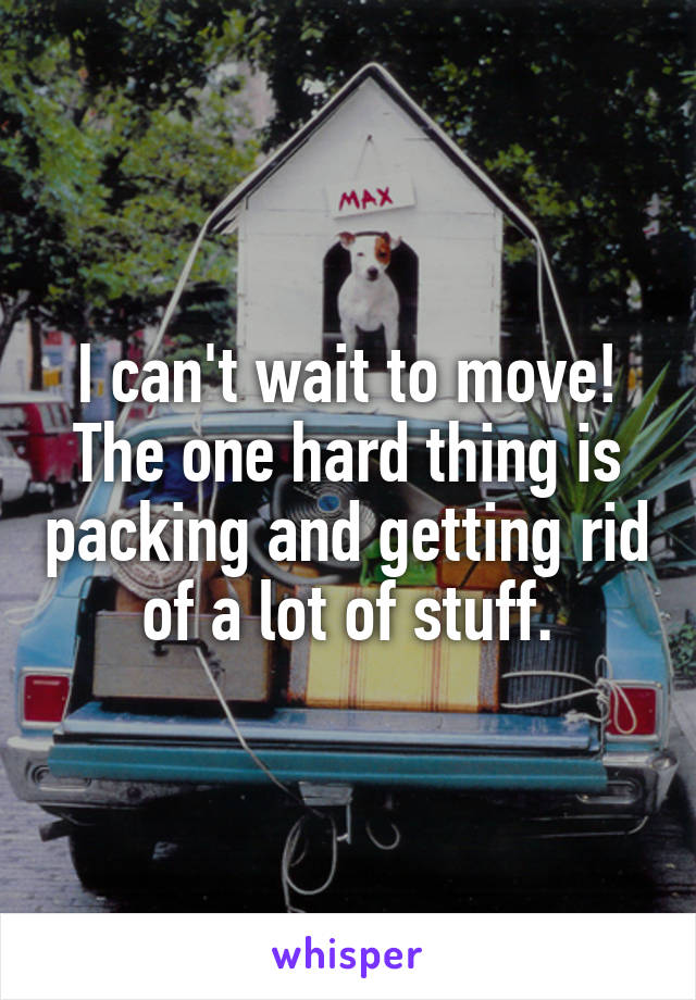 I can't wait to move! The one hard thing is packing and getting rid of a lot of stuff.