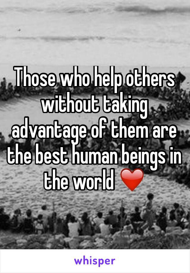 Those who help others without taking advantage of them are the best human beings in the world ❤️