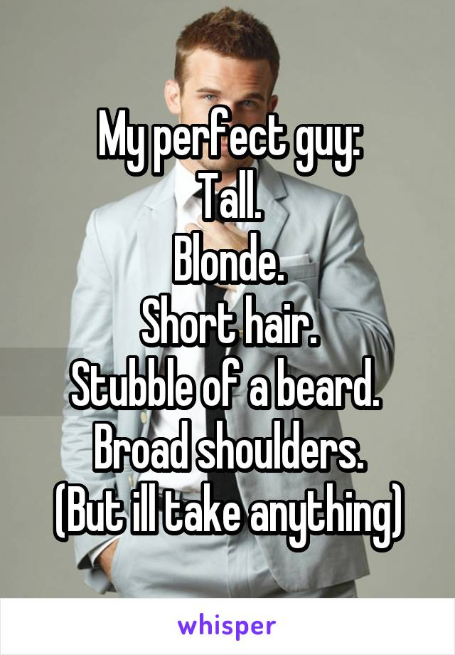 My perfect guy: Tall. Blonde. Short hair. Stubble of a beard.  Broad shoulders. (But ill take anything)