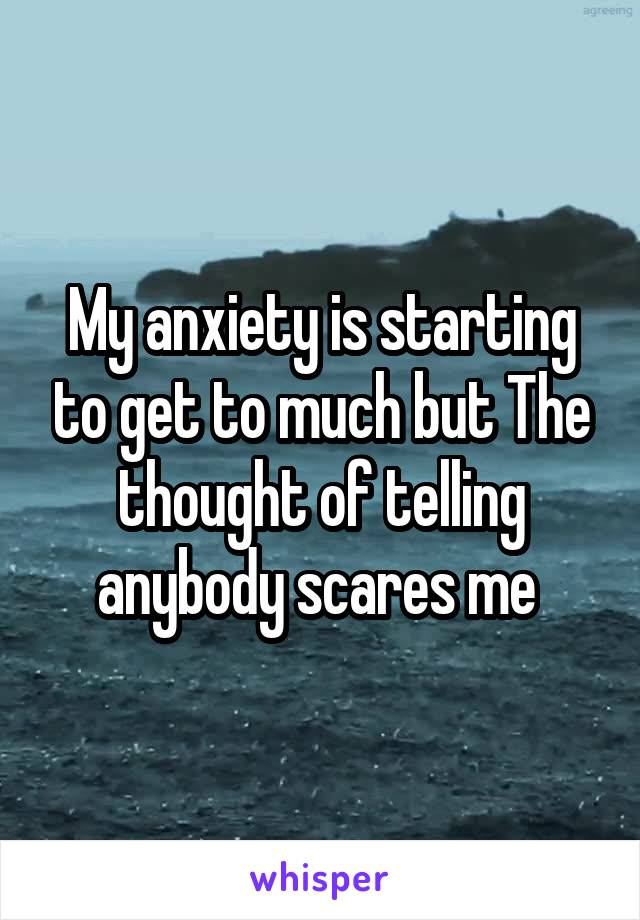 My anxiety is starting to get to much but The thought of telling anybody scares me