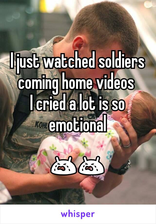 I just watched soldiers coming home videos  I cried a lot is so emotional  😭😭