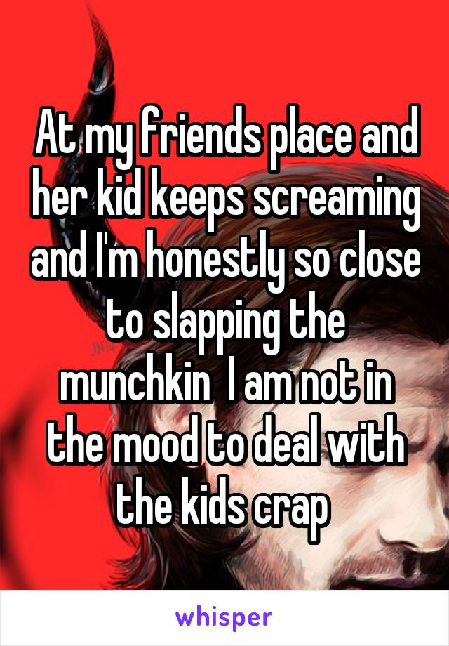 At my friends place and her kid keeps screaming and I'm honestly so close to slapping the munchkin  I am not in the mood to deal with the kids crap