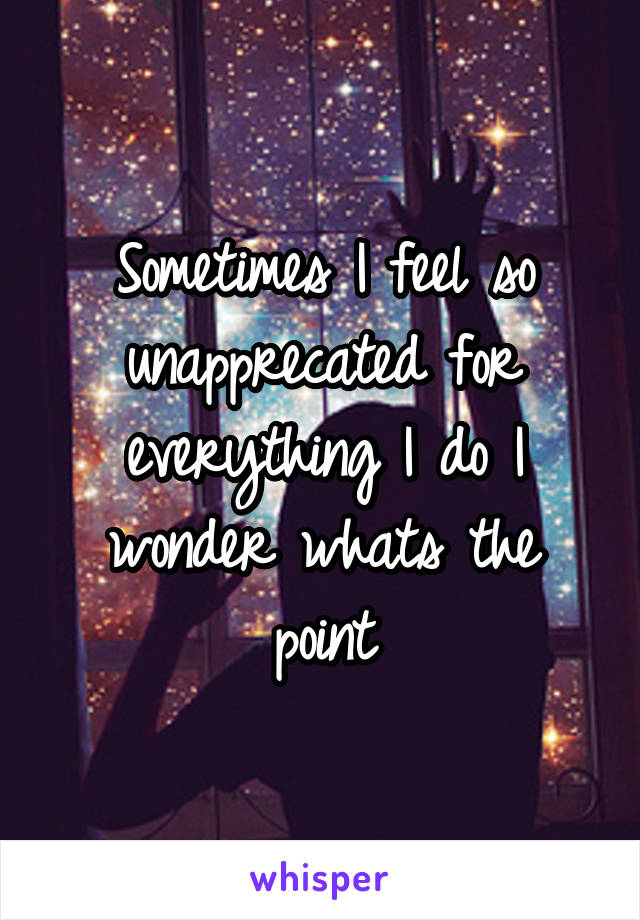 Sometimes I feel so unapprecated for everything I do I wonder whats the point