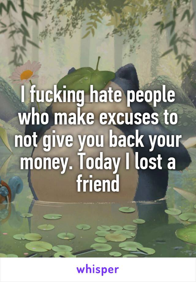 I fucking hate people who make excuses to not give you back your money. Today I lost a friend