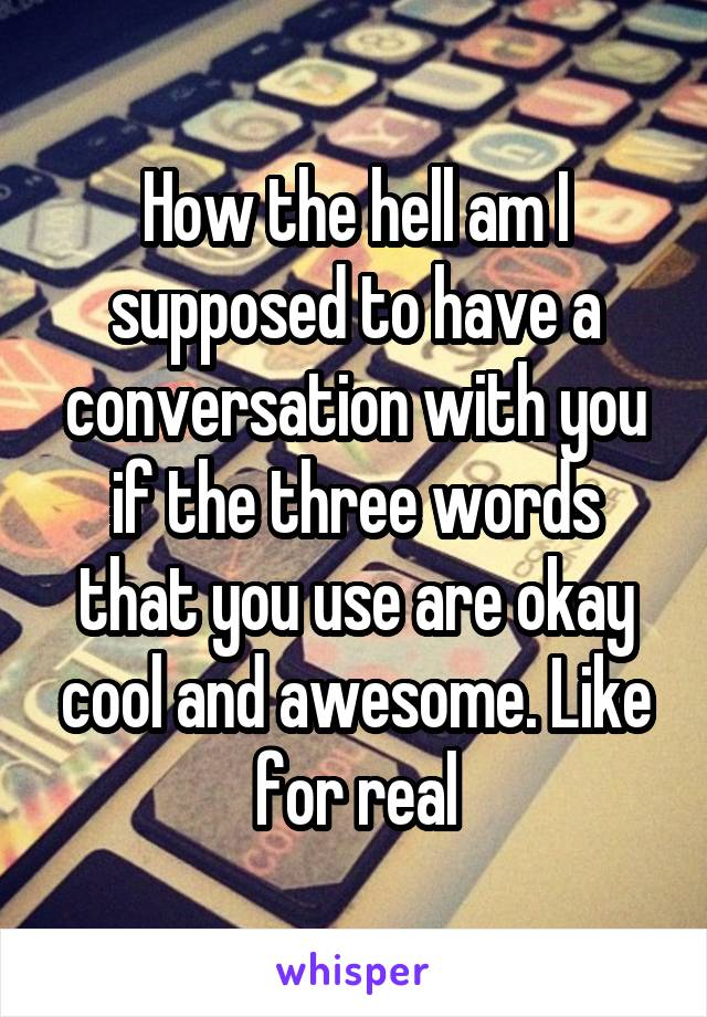 How the hell am I supposed to have a conversation with you if the three words that you use are okay cool and awesome. Like for real