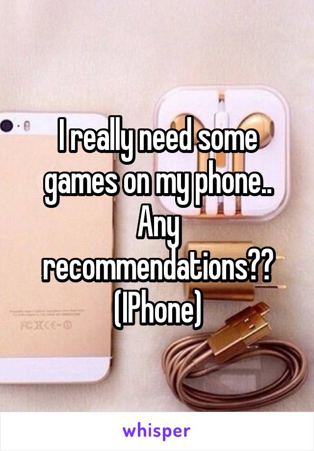 I really need some games on my phone.. Any recommendations?? (IPhone)