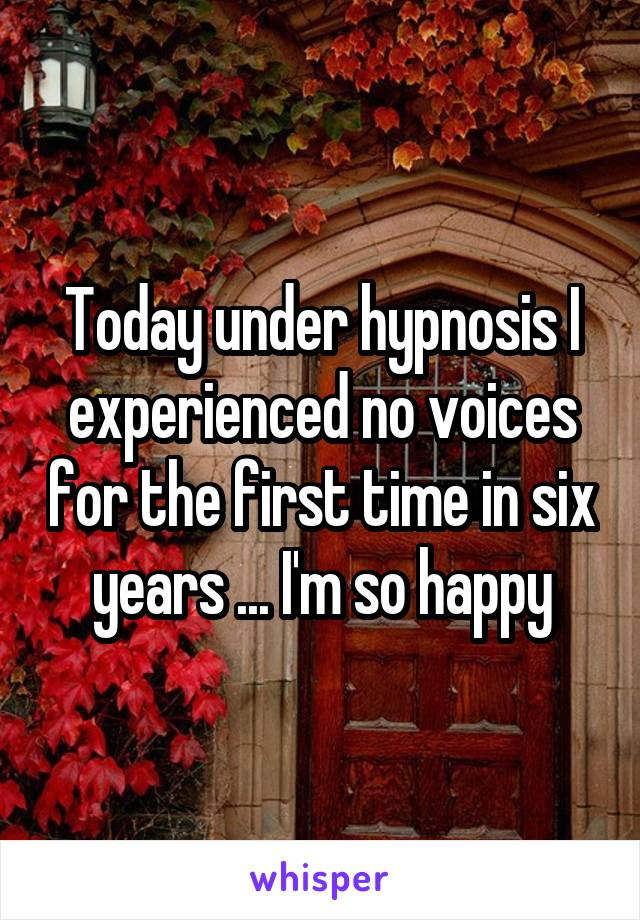 Today under hypnosis I experienced no voices for the first time in six years ... I'm so happy