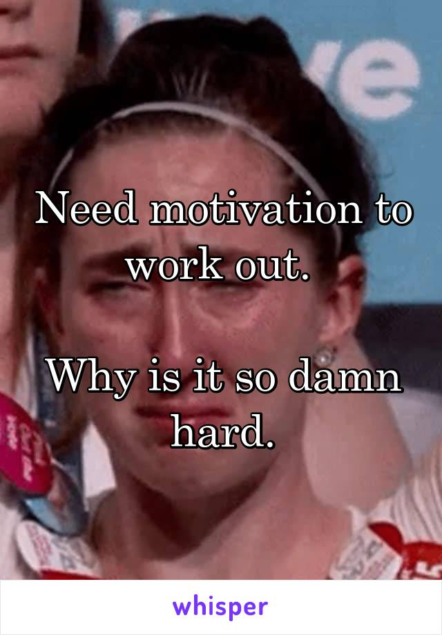 Need motivation to work out.   Why is it so damn hard.