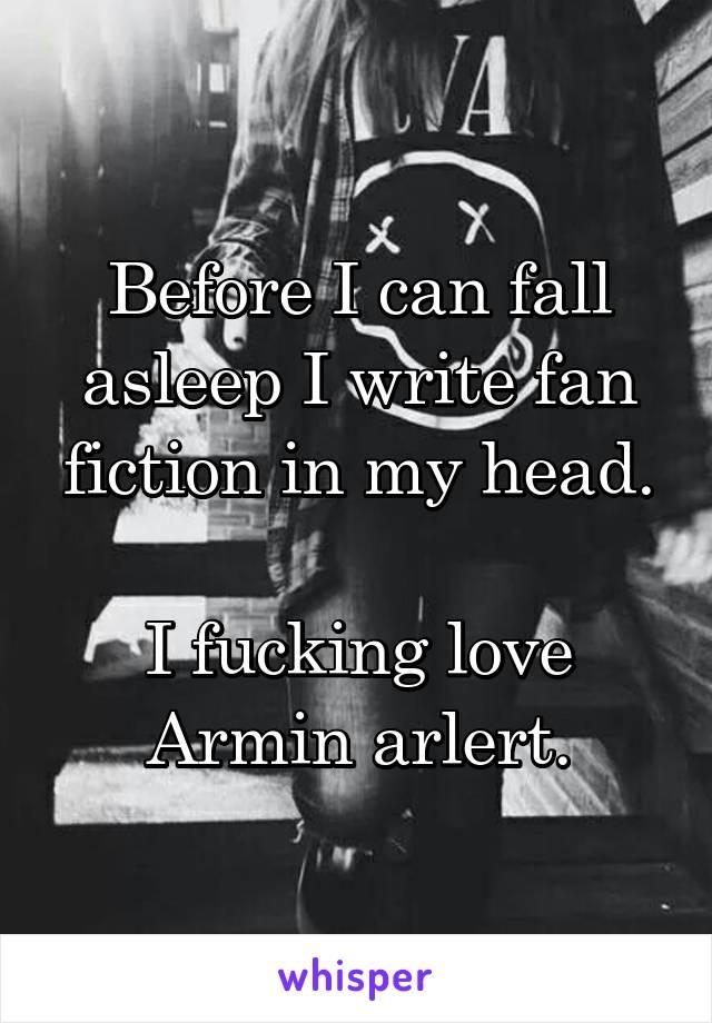 Before I can fall asleep I write fan fiction in my head.  I fucking love Armin arlert.