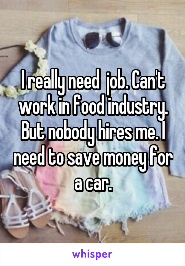 I really need  job. Can't work in food industry. But nobody hires me. I need to save money for a car.