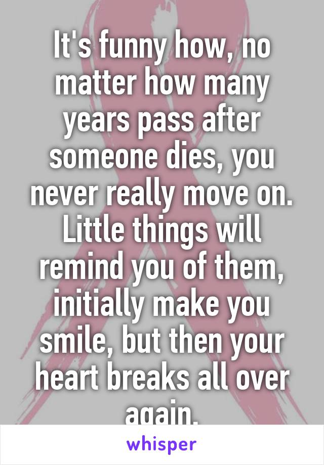 It's funny how, no matter how many years pass after someone dies, you never really move on. Little things will remind you of them, initially make you smile, but then your heart breaks all over again.