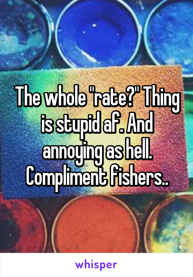 "The whole ""rate?"" Thing is stupid af. And annoying as hell. Compliment fishers.."