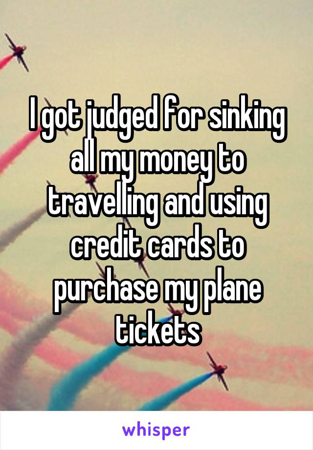 I got judged for sinking all my money to travelling and using credit cards to purchase my plane tickets