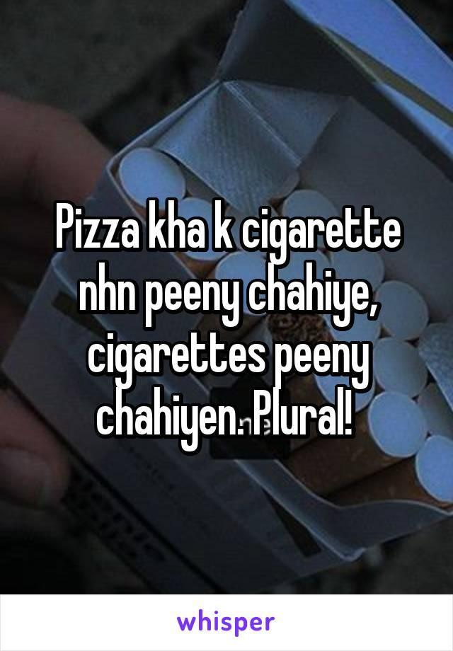 Pizza kha k cigarette nhn peeny chahiye, cigarettes peeny chahiyen. Plural!
