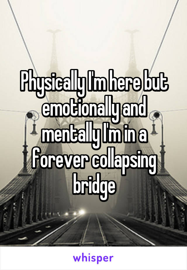 Physically I'm here but emotionally and mentally I'm in a forever collapsing bridge