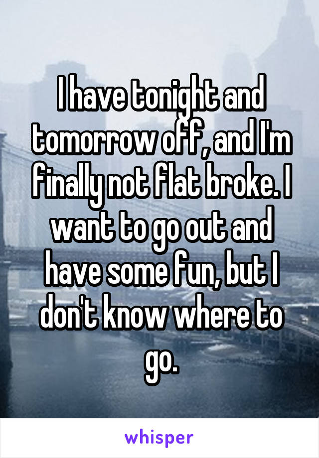 I have tonight and tomorrow off, and I'm finally not flat broke. I want to go out and have some fun, but I don't know where to go.