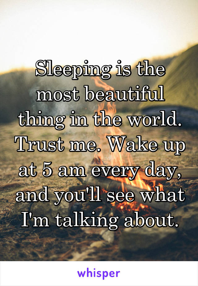 Sleeping is the most beautiful thing in the world. Trust me. Wake up at 5 am every day, and you'll see what I'm talking about.