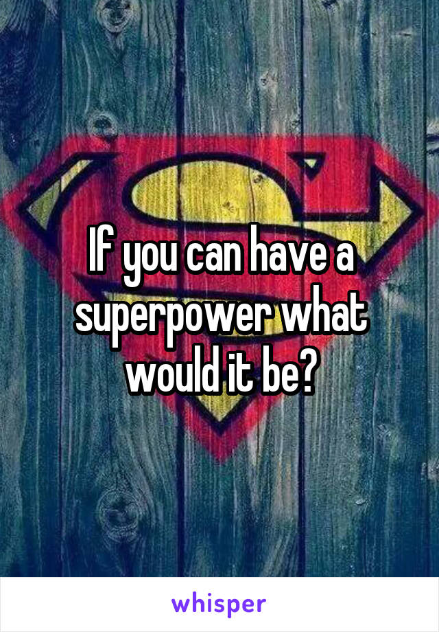 If you can have a superpower what would it be?