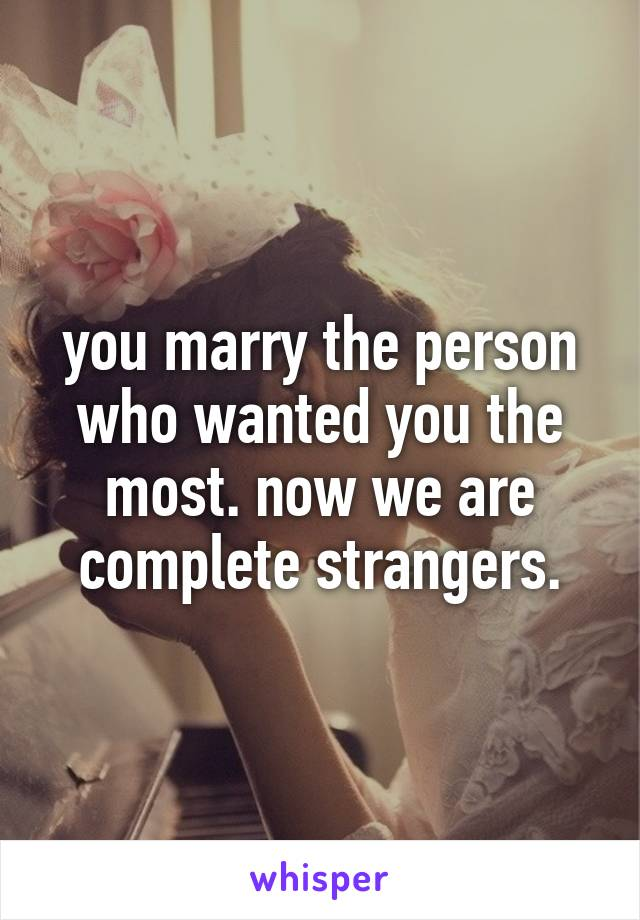you marry the person who wanted you the most. now we are complete strangers.