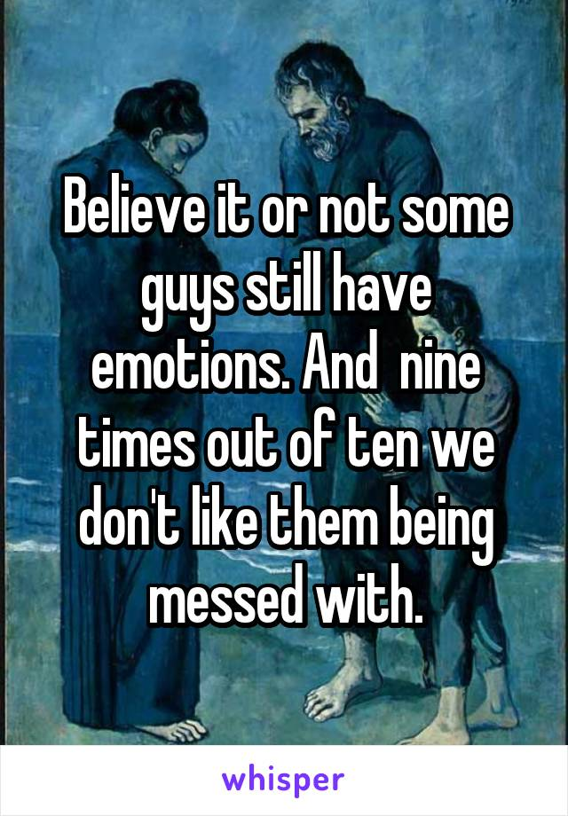 Believe it or not some guys still have emotions. And  nine times out of ten we don't like them being messed with.