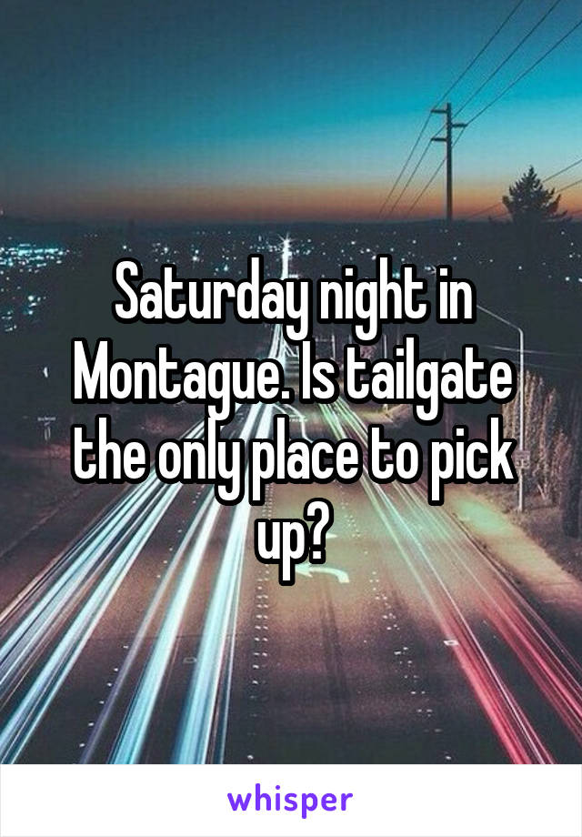 Saturday night in Montague. Is tailgate the only place to pick up?