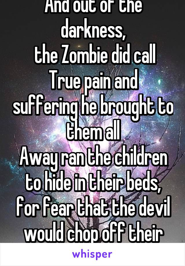 And out of the darkness,  the Zombie did call True pain and suffering he brought to them all Away ran the children to hide in their beds, for fear that the devil would chop off their heads