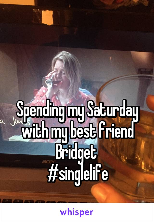 Spending my Saturday with my best friend Bridget  #singlelife
