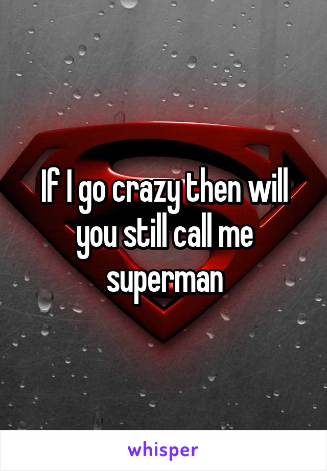 If I go crazy then will you still call me superman