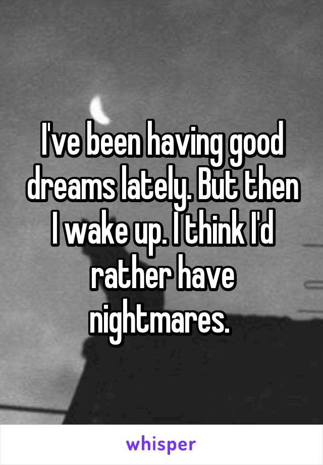 I've been having good dreams lately. But then I wake up. I think I'd rather have nightmares.