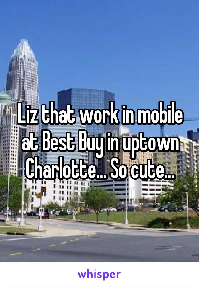 Liz that work in mobile at Best Buy in uptown Charlotte... So cute...