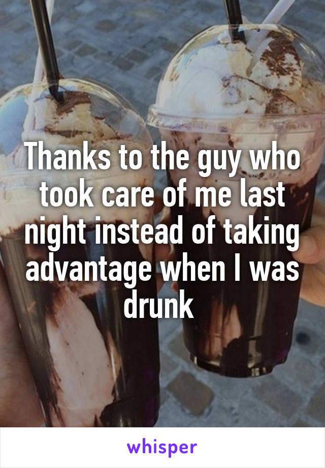 Thanks to the guy who took care of me last night instead of taking advantage when I was drunk