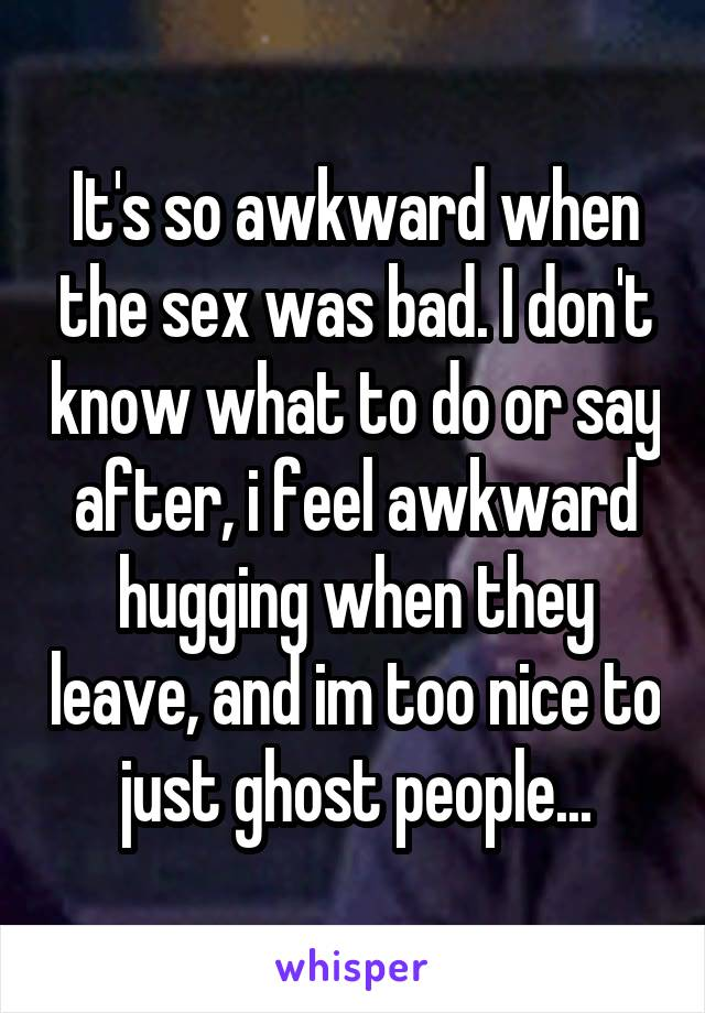 It's so awkward when the sex was bad. I don't know what to do or say after, i feel awkward hugging when they leave, and im too nice to just ghost people...